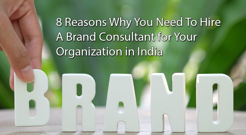 8 Reasons Why You Need To Hire a Brand Consultant for Your Organization in India